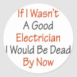 If I Wasn't A Good Electricians I Would Be Dead By Round Stickers