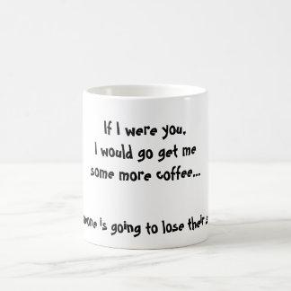 If I were you,I would go get mesome more coffee... Coffee Mug