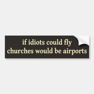 If idiots could fly, churches would be airports car bumper sticker