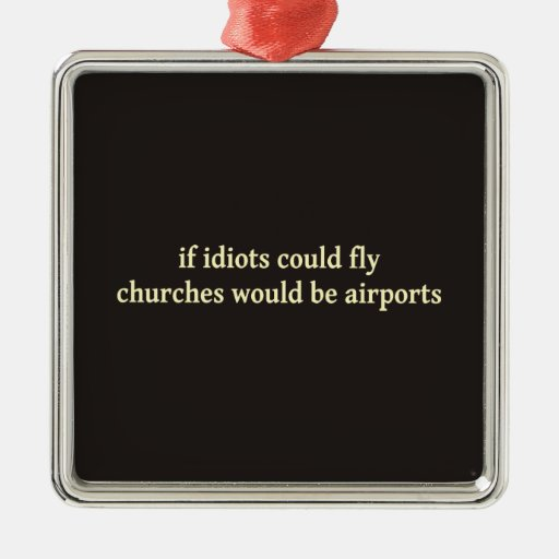 If idiots could fly, churches would be airports metal ornament