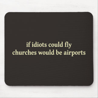 If idiots could fly, churches would be airports mouse pads