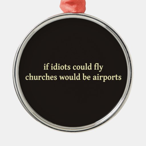 If idiots could fly, churches would be airports christmas ornament