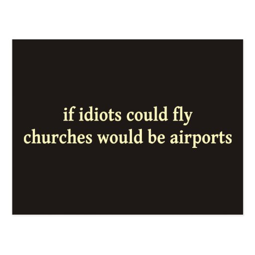 If idiots could fly, churches would be airports postcards