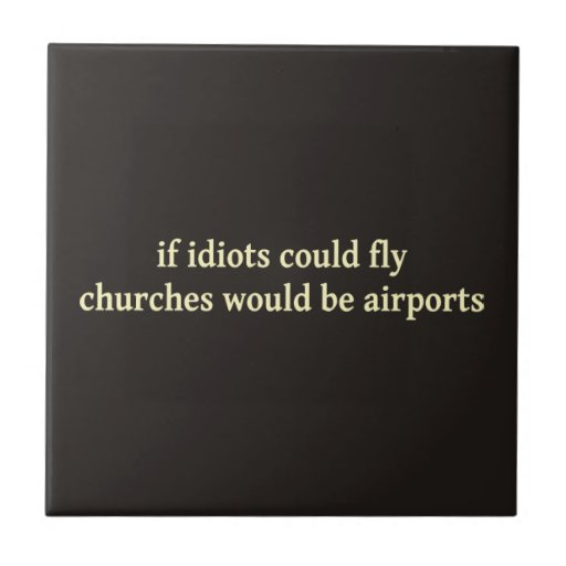 If idiots could fly, churches would be airports small square tile
