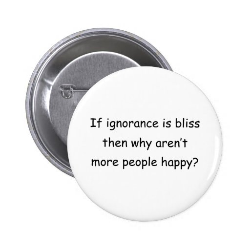 If Ignorance Is Bliss Pinback Button