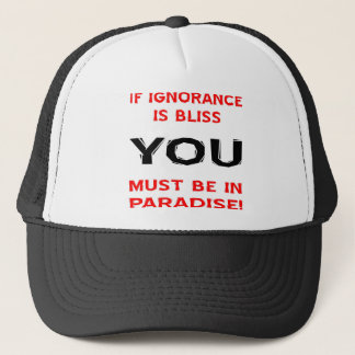 If Ignorance Is Bliss YOU Must Be In Paradise Trucker Hat