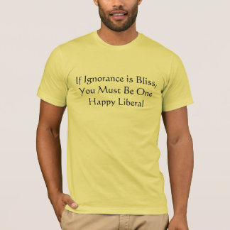 If Ignorance is Bliss,You Must Be One Happy Lib... T-Shirt