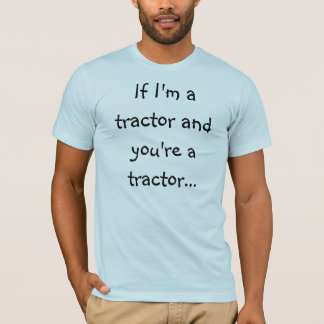 If I'm a tractor... T-Shirt
