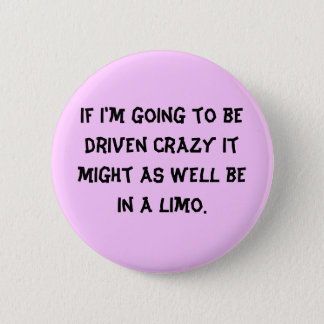 If I'm going to be driven crazy it might as wel... Button