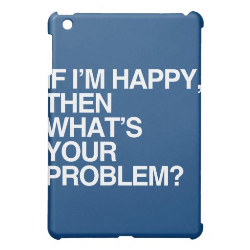 IF I'M HAPPY THEN WHAT'S YOUR PROBLEM -.png iPad Mini Covers