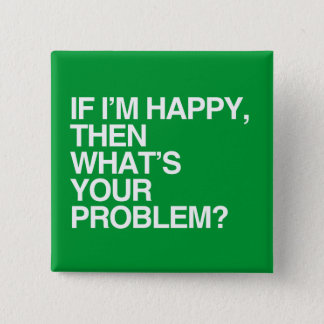 IF I'M HAPPY THEN WHAT'S YOUR PROBLEM -.png Pinback Button