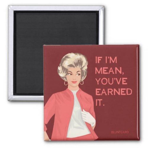 If I'm mean, you've earned it. Magnet
