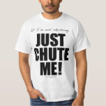 If I'm not skydiving... JUST CHUTE ME! T-Shirt
