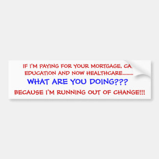 IF I'M PAYING FOR YOUR MORTGAGE, CAR, EDUCATION... CAR BUMPER STICKER