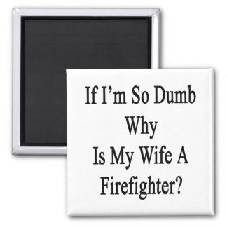If I'm So Dumb Why Is My Wife A Firefighter Refrigerator Magnet