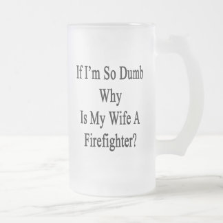 If I'm So Dumb Why Is My Wife A Firefighter Frosted Beer Mug