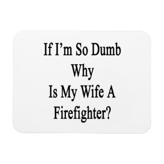 If I'm So Dumb Why Is My Wife A Firefighter Vinyl Magnet