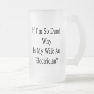 If I'm So Dumb Why Is My Wife An Electrician 16 Oz Frosted Glass Beer Mug