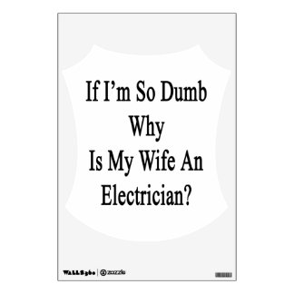 If I'm So Dumb Why Is My Wife An Electrician Room Decals