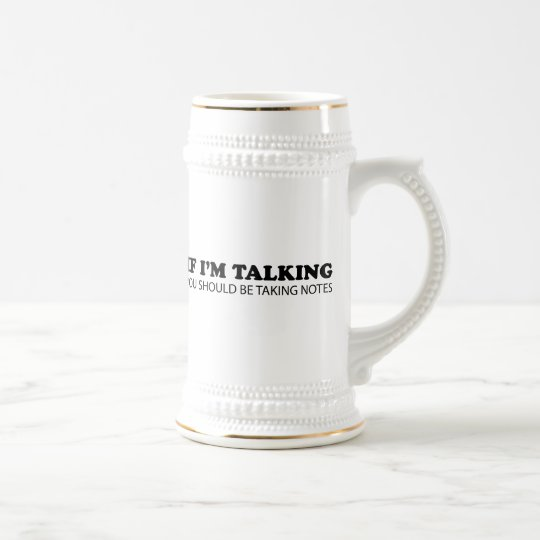 If I'm Talking... You Should Be Taking Notes Beer Stein
