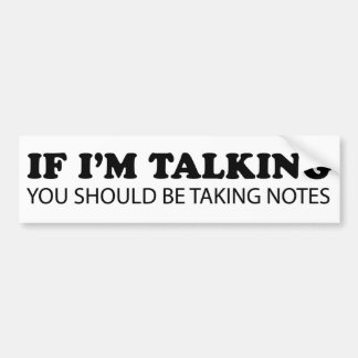 If I'm Talking... You Should Be Taking Notes Bumper Sticker