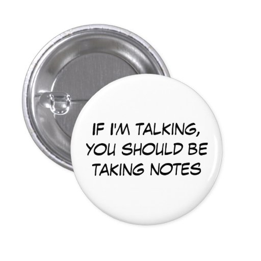 If I'm talking, you should be taking notes Buttons