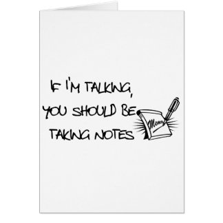 If Im talking, you should be taking notes Greeting Cards