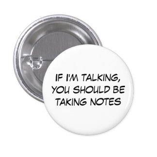 If I'm talking, you should be taking notes Pinback Button