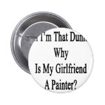 If I'm That Dumb Why Is My Girlfriend A Painter Pinback Button