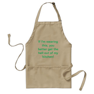 If I'm wearing this, you better get the hell out o Aprons