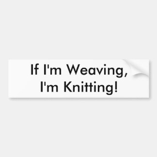 If I'm Weaving,I'm Knitting! Car Bumper Sticker