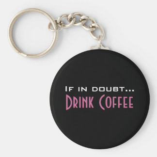If In Doubt...Drink Coffee - Keychain