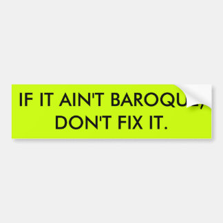 IF IT AINT BAROQUE DON'T FIX IT BUMPER STICKER