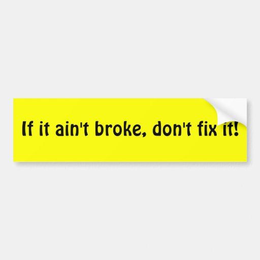 if it ain t broke don t fix it Define if it ain't broke, don't fix it: used to say that one should not try to change something that is working well.