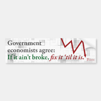If it ain't broke, fix it 'til it is. bumper sticker