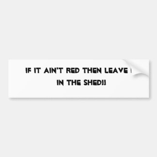 If it ain't red then leave it in the shed!! bumper sticker