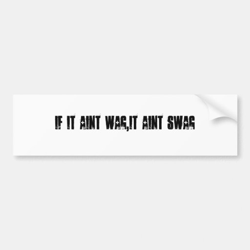 If It Aint Wag,It Aint Swag Bumper Stickers