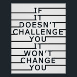 """If It Doesn&#39;t Challenge You, It Won&#39;t Change You Poster<br><div class=""""desc"""">Perfect motivational poster for your home or office!</div>"""