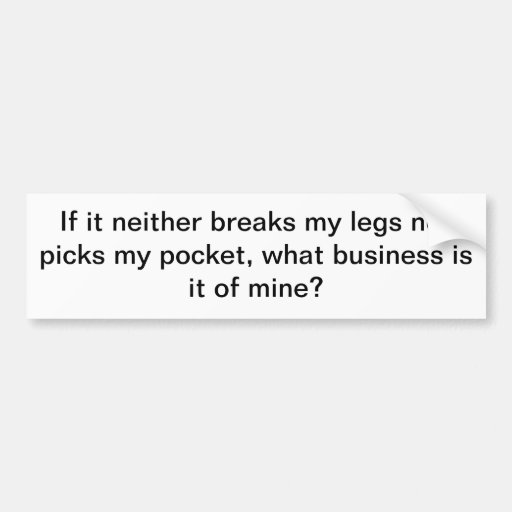 If it neither breaks my legs nor picks my pocke... bumper sticker