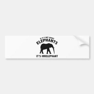 If It's Not About Elephants. It's Irrelephant. Car Bumper Sticker
