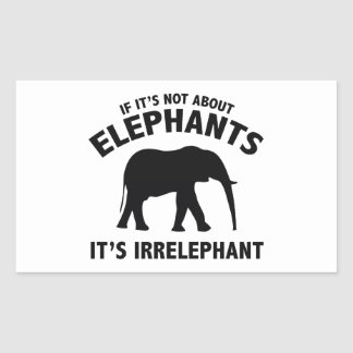 If It's Not About Elephants. It's Irrelephant. Rectangular Sticker