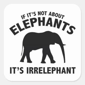 If It's Not About Elephants. It's Irrelephant. Square Sticker
