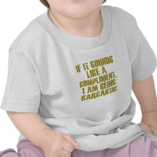 If it sounds like a compliment, I am being sarcast Tee Shirt