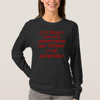 If it wasn't for law enforcement and physics, I... T-Shirt