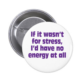 If it wasn't for stress, I'd have no energy at all Button