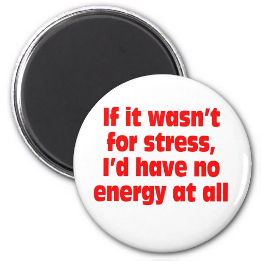 If it wasn't for stress, I'd have no energy at all Refrigerator Magnet