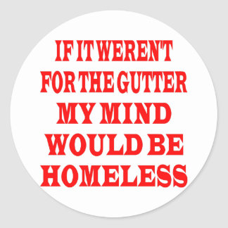 If It Weren't For Gutter My Mind Would be Homeless Classic Round Sticker