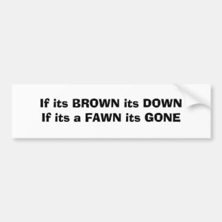 If its BROWN its DOWNIf its a FAWN its GONE Bumper Sticker