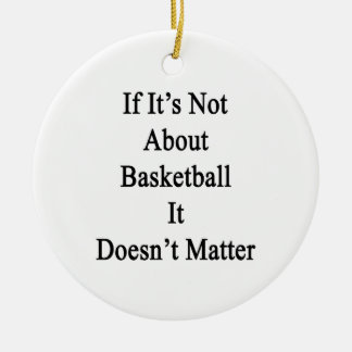 If It's Not About Basketball It Doesn't Matter Double-Sided Ceramic Round Christmas Ornament