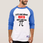 If It's Not About Math Don't Ask Me Tshirts
